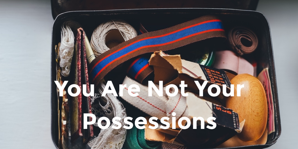 You Are Not Your Possessions